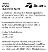 EMERA INC.EmeraNOTICE OFSHAREHOLDERS MEETINGAn annual meeting of the shareholders of Emera Incorporated will beheld at the Design Exchange, 234 Bay Street, Toronto, Ontario, Canada onThursday, May 14, 2020 at 2:00 p.m. Eastern time.Common shareholders of record as of the close of business onThursday, March 19, 2020 and their proxyholders are entitled toattend and vote on the business of the Meeting.By Order of the Board of Directors,Stephen D. AftanasCorporate SecretaryShould you have any questions or comments, you may contact EmeraIncorporated by writing to Stephen D. Aftanas, Corporate Secretary, P.O. Box910, Halifax, Nova Scotia B3J 2W5 or by calling 1 800-358-1995 from any-where in North America or 902-428 6060 within the Halifax-Dartmouth area. EMERA INC. Emera NOTICE OF SHAREHOLDERS MEETING An annual meeting of the shareholders of Emera Incorporated will be held at the Design Exchange, 234 Bay Street, Toronto, Ontario, Canada on Thursday, May 14, 2020 at 2:00 p.m. Eastern time. Common shareholders of record as of the close of business on Thursday, March 19, 2020 and their proxyholders are entitled to attend and vote on the business of the Meeting. By Order of the Board of Directors, Stephen D. Aftanas Corporate Secretary Should you have any questions or comments, you may contact Emera Incorporated by writing to Stephen D. Aftanas, Corporate Secretary, P.O. Box 910, Halifax, Nova Scotia B3J 2W5 or by calling 1 800-358-1995 from any- where in North America or 902-428 6060 within the Halifax-Dartmouth area.