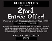 MCKELVIES RESTAURANT 2for1Entrée Offer!When you present this coupon. Maximum Value $30.00LUNCH or DINNER!Purchase one entrée at a regular price and 2nd person's entrée isFREE! 2nd entrée must be equal or lesser in value. Dine in only.Offer applies to Credit Card & Debit purchase only. Beveragepurchases required to receive 2 for 1 Expiry: March 15, 2020902 421 6161  MCKELVIES.COM MCKELVIES  RESTAURANT  2for1 Entrée Offer! When you present this coupon. Maximum Value $30.00 LUNCH or DINNER! Purchase one entrée at a regular price and 2nd person's entrée is FREE! 2nd entrée must be equal or lesser in value. Dine in only. Offer applies to Credit Card & Debit purchase only. Beverage purchases required to receive 2 for 1 Expiry: March 15, 2020 902 421 6161  MCKELVIES.COM