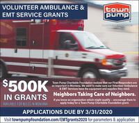 VOLUNTEER AMBULANCE &townpumpEMT SERVICE GRANTSCHARITABLE FOUNDATIONCLE$500KTown Pump Charitable Foundation realizes that our First Responders areso important in Montana. We want to make sure our Volunteer Ambulance& EMT Services have the equipment and supplies they need.IN GRANTS Neighbors Taking Care of Neighbors.If you know an organization which might qualify -- encourage them toAVAILABLE FOR NEEDS IN MONTANAapply today for a Town Pump Charitable Foundation grant.APPLICATIONS DUE BY 3/31/2020Visit townpumpfoundation.com/EMTgrants2020 for parameters & application VOLUNTEER AMBULANCE & town pump EMT SERVICE GRANTS CHARITABLE FOUNDATION CLE $500K Town Pump Charitable Foundation realizes that our First Responders are so important in Montana. We want to make sure our Volunteer Ambulance & EMT Services have the equipment and supplies they need. IN GRANTS Neighbors Taking Care of Neighbors. If you know an organization which might qualify -- encourage them to AVAILABLE FOR NEEDS IN MONTANA apply today for a Town Pump Charitable Foundation grant. APPLICATIONS DUE BY 3/31/2020 Visit townpumpfoundation.com/EMTgrants2020 for parameters & application