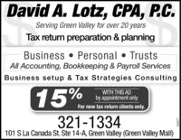 David A. Lotz, CPA, P.C.Serving Green Valley for over 20 yearsTax return preparation & planningBusiness  Personal  TrustsAll Accounting, Bookkeeping & Payroll ServicesBusiness setup & Tax Strategies Consulting15%WITH THIS ADby appointment onlyFor new tax return clients only.321-1334101 S La Canada St. Ste 14-A, Green Valley (Green Valley Mall)249444 David A. Lotz, CPA, P.C. Serving Green Valley for over 20 years Tax return preparation & planning Business  Personal  Trusts All Accounting, Bookkeeping & Payroll Services Business setup & Tax Strategies Consulting 15% WITH THIS AD by appointment only For new tax return clients only. 321-1334 101 S La Canada St. Ste 14-A, Green Valley (Green Valley Mall) 249444