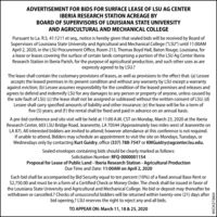 """ADVERTISEMENT FOR BIDS FOR SURFACE LEASE OF LSU AG CENTERIBERIA RESEARCH STATION ACREAGE BYBOARD OF SUPERVISORS OF LOUISIANA STATE UNIVERSITYAND AGRICULTURAL AND MECHANICAL COLLEGEPursuant to La. R.S. 41:1211 et seq., notice is hereby given that sealed bids will be received by Board ofSupervisors of Louisiana State University and Agricultural and Mechanical College (""""LSU"""") until 11:00AMApril 2, 2020, in the LSU Procurement Office, Room 213, Thomas Boyd Hall, Baton Rouge, Louisiana, fora lease or leases covering the surface of certain lands comprising a portion of the LSU Ag Center IberiaResearch Station in Iberia Parish, for the purpose of agricultural production, and such other uses as areexpressly agreed to by LSU.?The lease shall contain the customary provisions of leases, as well as provisions to the effect that: (a) Lesseeaccepts the leased premises in its present condition and without any warranty by LSU except a warrantyagainst eviction; (b) Lessee assumes responsibility for the condition of the leased premises and releases andagrees to defend and indemnify LSU for any damages to any person or property of anyone, unless caused bythe sole fault of LSU; (c) the lease shall not be assigned or subleased without the written consent of LSU; (d)Lessee shall carry specified amounts of liability and other insurance; (e) the lease will be for a term offive (5) years; and (f) the rental shall be fixed and paid in advance on an annual basis.A pre-bid conference and site visit will be held at 11:00 A.M. CST on Monday, March 23, 2020 at the IberiaResearch Center, 603 LSU Bridge Road, Jeanerette, LA 70544 (Approximately two miles west of Jeanerette onLA 87). All interested bidders are invited to attend; however attendance at this conference is not required.If unable to attend, Bidders may schedule an appointment to visit the site on Mondays, Tuesdays, orWednesdays only by contacting Kurt Guidry, office (337) 788-7547 or KMGuidry@agcenter.Isu.edu.Sealed envelopes containing """
