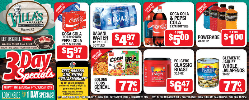 "ASSORTEDFLAVORSVILLA'SASSORTEDFLAVORSASSORTEDFLAVORSMARKETCoca-ColaBDASANCOCA COLA& PEPSICOLAoca-ColaLIR BOTTLESNogales, AZLET US GRILL YOURCOCA COLADASANI20 PK 12 0Z CANSPEPSI COLA24 PK 12 OZ CANSWATER $497VILLA'S MEAT FOR FREE!FRIDAY THRU SUNDAY FROM 1TAM TO GPM4 FOR12 PK 1 LTRBOTTLES$500$597DaySpecials2 FORASSORTEDFLAVORSPOWERADE28-32 0Z$100EAoniesCORNPPLCFlakesTEXT 555888AND ENTERCVILLASMARKET""FOLGERSCLASSICROASTCLEMENTEJAQUEZWHOLEJALAPEÑOSFRIDAY 13TH, SATURDAY 14TH, SUNDAY 15THGOLDENFOODSCEREALFolgersCLASSIC RARTCLUMENTEACCRSto get Villa's specialsdelivered weekly right toyour smartphone.""Meg & Data al ay applyText STOP unsubeenbe631 MESAVERDE OR0520-281-9717  MON THRU SAT TAM TO 10PM  SUN SAM TO 8PM 2011 N. OCEAN GARDEN DR.  520-761-4981  MON THRU SAT BAM TO 8PM  SUN BAM TO 5PM30.5 0ZLOOK INSIDE 1 DAY SPECIALS!Wholejalapero$626 ÖZ477 0Z77 ASSORTED FLAVORS VILLA'S ASSORTED FLAVORS ASSORTED FLAVORS MARKET Coca-Cola BDASAN COCA COLA & PEPSI COLA oca-ColaLIR BOTTLES Nogales, AZ LET US GRILL YOUR COCA COLA DASANI 20 PK 12 0Z CANS PEPSI COLA 24 PK 12 OZ CANS WATER $497 VILLA'S MEAT FOR FREE! FRIDAY THRU SUNDAY FROM 1TAM TO GPM 4 FOR 12 PK 1 LTR BOTTLES $500 $597 Day Specials 2 FOR ASSORTED FLAVORS POWERADE 28-32 0Z $100 EA onies CORN PPLC Flakes TEXT 555888 AND ENTER CVILLASMARKET"" FOLGERS CLASSIC ROAST CLEMENTE JAQUEZ WHOLE JALAPEÑOS FRIDAY 13TH, SATURDAY 14TH, SUNDAY 15TH GOLDEN FOODS CEREAL Folgers CLASSIC RART CLUMENTE ACCRS to get Villa's specials delivered weekly right to your smartphone. ""Meg & Data al ay apply Text STOP unsubeenbe 631 MESAVERDE OR0520-281-9717  MON THRU SAT TAM TO 10PM  SUN SAM TO 8PM 2011 N. OCEAN GARDEN DR.  520-761-4981  MON THRU SAT BAM TO 8PM  SUN BAM TO 5PM 30.5 0Z LOOK INSIDE 1 DAY SPECIALS! Wholejalapero $6 26 ÖZ 47 7 0Z 77"