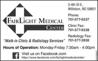 """3-4th St E.,Williston, ND 58801Phone:FAIRLIGHT MEDICAL 701-577-6337CENTERClinic Fax:701-577-6338Radiology Fax:""""Walk-in Clinic & Radiology Services"""" 701-577-2838Hours of Operation: Monday-Friday 7:30am - 4:00pmVisit us on Facebook.comT https://www.facebook.com/fairlightmedicalcenter/WICK266237 3-4th St E., Williston, ND 58801 Phone: FAIRLIGHT MEDICAL 701-577-6337 CENTER Clinic Fax: 701-577-6338 Radiology Fax: """"Walk-in Clinic & Radiology Services"""" 701-577-2838 Hours of Operation: Monday-Friday 7:30am - 4:00pm Visit us on Facebook.com T https://www.facebook.com/fairlightmedicalcenter/ WICK266237"""