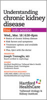 Understandingchronic kidneydiseasefree info sessionWed., Mar. 18| 6:30-8pm- Basics of chronic kidney diseaseRisk factors and symptomsTreatment options and availableresources- Plus, Q&A with the doctorPRESENTER:Joseph Tremaglio, MDBoard certified in nephrologyWHERE:Hartford HealthCare Tallwood Men's Health10 Birdseye Road, FarmingtonConference RoomREGISTRATION REQUIRED:1.855.HHC.HERE (1.855.442.4373)HartfordHealthCare.org/EventsHartfordHealthCareTallwood Urology &Kidney Institute Understanding chronic kidney disease free info session Wed., Mar. 18| 6:30-8pm - Basics of chronic kidney disease Risk factors and symptoms Treatment options and available resources - Plus, Q&A with the doctor PRESENTER: Joseph Tremaglio, MD Board certified in nephrology WHERE: Hartford HealthCare Tallwood Men's Health 10 Birdseye Road, Farmington Conference Room REGISTRATION REQUIRED: 1.855.HHC.HERE (1.855.442.4373) HartfordHealthCare.org/Events Hartford HealthCare Tallwood Urology & Kidney Institute