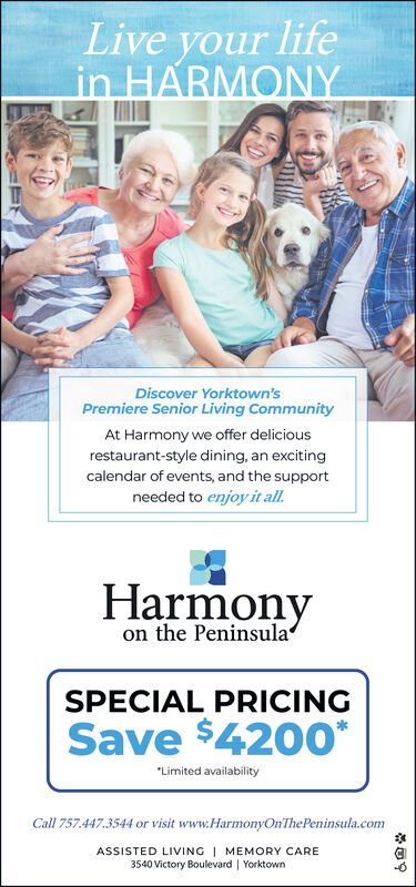 """Live your lifein HARMONYDiscover Yorktown'sPremiere Senior Living CommunityAt Harmony we offer deliciousrestaurant-style dining, an excitingcalendar of events, and the supportneeded to enjoy it all.Harmonyon the PeninsulaSPECIAL PRICINGSave $4200*""""Limited availabilityCall 757.447.3544 or visit www.HarmonyOnThePeninsula.comASSISTED LIVING   MEMORY CARE3540 Victory Boulevard   Yorktown Live your life in HARMONY Discover Yorktown's Premiere Senior Living Community At Harmony we offer delicious restaurant-style dining, an exciting calendar of events, and the support needed to enjoy it all. Harmony on the Peninsula SPECIAL PRICING Save $4200* """"Limited availability Call 757.447.3544 or visit www.HarmonyOnThePeninsula.com ASSISTED LIVING   MEMORY CARE 3540 Victory Boulevard   Yorktown"""