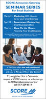 SCORE Announces SaturdaySEMINAR SERIESFor Small BusinessMarch 21- Marketing 101; How toGrow your Small BusinessApril 18 - Government Contracting;Small Business EditionMay 16 - Show Me the Money;Financing Your Small BusinessSeminars are $15 advance reservations and are held 9 to noon atthe Williamsburg Chamber and Tourism AllianceSCORE also offers free and confidentialmentoring sessions at our offices in Williamsburgand now in Newport News City Center!To register for a Seminar,request a SCORE mentor, or volunteer goto Williamsburg.score.org orcall 757-229-65||SCORETMFOR THE LIFE OF YOUR BUSINESS SCORE Announces Saturday SEMINAR SERIES For Small Business March 21- Marketing 101; How to Grow your Small Business April 18 - Government Contracting; Small Business Edition May 16 - Show Me the Money; Financing Your Small Business Seminars are $15 advance reservations and are held 9 to noon at the Williamsburg Chamber and Tourism Alliance SCORE also offers free and confidential mentoring sessions at our offices in Williamsburg and now in Newport News City Center! To register for a Seminar, request a SCORE mentor, or volunteer go to Williamsburg.score.org or call 757-229-65|| SCORE TM FOR THE LIFE OF YOUR BUSINESS