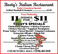 Booty's Italian RestaurantToday's Luncheon SpecialGrilled Meatball & Scamutz......$5.95Every Wednesday11 DISHESFOReachTODAY'S SPECIALSChicken Parmigiana  Chicken FrancaiseChicken Marsala  Eggplant ParmigianaPenne Vodka  Cheese Ravioli  Linguini CarbonaraFettuccini Alfredo  Baked ZitiChicken Caesar SaladSpaghetti with meatballs or sausageIncludes choice of a cup of soup or side saladPizza Special Pick Up Only1 Large Cheese Pizza $7.99(each additional topping $1.00)CHURCH HILL MALL  (570) 455-5551 Booty's Italian Restaurant Today's Luncheon Special Grilled Meatball & Scamutz.... ..$5.95 Every Wednesday 11 DISHES FOR each TODAY'S SPECIALS Chicken Parmigiana  Chicken Francaise Chicken Marsala  Eggplant Parmigiana Penne Vodka  Cheese Ravioli  Linguini Carbonara Fettuccini Alfredo  Baked Ziti Chicken Caesar Salad Spaghetti with meatballs or sausage Includes choice of a cup of soup or side salad Pizza Special Pick Up Only 1 Large Cheese Pizza $7.99 (each additional topping $1.00) CHURCH HILL MALL  (570) 455-5551