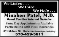 We Listen.We Care .We Help .Minaben Patel, M.D.Board Certified Internal MedicineSame Day Appointments AvailableParticipating with Most Insurances851 McNair St., Hazleton (Former Urgent Care Building)570-459-5611 We Listen. We Care . We Help . Minaben Patel, M.D. Board Certified Internal Medicine Same Day Appointments Available Participating with Most Insurances 851 McNair St., Hazleton (Former Urgent Care Building) 570-459-5611