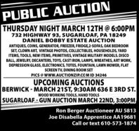 PUBLIC AUCTIONTHURSDAY NIGHT MARCH 12TH @ 6:00PM732 HIGHWAY 93, SUGARLOAF, PA 18249DANIEL BOBBY ESTATE AUCTIONANTIQUES, COINS, GENERATOR, FREEZER, FRIDGE,2-SOFAS, OAK BEDROOMSET, CLOWN ART, VINTAGE PHOTOS, COLLECTIBLES, HOUSEHOLDS, YARDITEMS, TOOLS, NEW ITEMS, PRIMITIVES, VINTAGE MILITARY MODELS. DISCOBALL, JEWELRY, DECANTERS, TOYS, CAST IRON, LAMPS, WREATHES, ART WORK,DEPRESSION GLASS, ELECTRONICS, TOTES, FOUNTAIN, LAWN MOWER, FLATSCREEN TV, DINING ROOM SETPICS @ WWw.AUCTIONZIP.CO M ID 34246UPCOMING AUCTIONSBERWICK - MARCH 21ST, 9:30AM 636 E 3RD ST.WOOD WORKING TOOLS, HAND TOOLSSUGARLOAF-GUN AUCTION MARCH 22ND, 3:0OPMRon Berger Auctioneer AU 5813Joe Disabella Apprentice AA19681Call or text 610-573-1874 PUBLIC AUCTION THURSDAY NIGHT MARCH 12TH @ 6:00PM 732 HIGHWAY 93, SUGARLOAF, PA 18249 DANIEL BOBBY ESTATE AUCTION ANTIQUES, COINS, GENERATOR, FREEZER, FRIDGE,2-SOFAS, OAK BEDROOM SET, CLOWN ART, VINTAGE PHOTOS, COLLECTIBLES, HOUSEHOLDS, YARD ITEMS, TOOLS, NEW ITEMS, PRIMITIVES, VINTAGE MILITARY MODELS. DISCO BALL, JEWELRY, DECANTERS, TOYS, CAST IRON, LAMPS, WREATHES, ART WORK, DEPRESSION GLASS, ELECTRONICS, TOTES, FOUNTAIN, LAWN MOWER, FLAT SCREEN TV, DINING ROOM SET PICS @ WWw.AUCTIONZIP.CO M ID 34246 UPCOMING AUCTIONS BERWICK - MARCH 21ST, 9:30AM 636 E 3RD ST. WOOD WORKING TOOLS, HAND TOOLS SUGARLOAF-GUN AUCTION MARCH 22ND, 3:0OPM Ron Berger Auctioneer AU 5813 Joe Disabella Apprentice AA19681 Call or text 610-573-1874