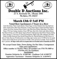 "RINNIYLVANIAFINNSYLVANIUCTIONEUCTIONEERSAsOCIATIONDouble D Auctions Inc.27 S. Kennedy Dr., (Route 309)McAdoo, PA 18237March 13th @ 5:45 PMVoted Best Auctioneers 3 Years in a RowEaster Decorations, Plush, Ceramic Bunnies, Musical Eggs, Cast Iron Dalmation Door Stop, BudweiserSteins, German Steins, Black Glass Dinnerware, Crystal, Cartoon Glasses, Enamel Fruit Motif Teapot &Strainer, Pot & Pans, Ironstone Pitcher & Bowl, Large White Horse Whiskey Bottle Bank, 8 Point BuckMount, 1970s Sears Catalogs, Insulators, Disney VHS Tapes, Bratz Dolls, Strobe Light, Balloon ReleaseNet, Black & Decker 14.4v Drill, Dremel, Squeeze Wrench, Soldering Irons, Bissell Power Steamer, FoldingChairs, Samsung 32"" Flat Screen TV, Dorm Size Refrigerator, Maple Coffee Table, Mahogany End Tables,Golden Lite Rider Motorized Chair, Broyhill Dining Room Set, Waterfall Bedroom Set, Bed, Dresser, Ar-moire, & Vanity, Box Lots. We hold auctions every Friday night. Auctions start at 5:45 PM for box lots regularauctions start at 6 PM. Preview for the auction at 4:30 PM. Chairs and food are available. We do not have abuyer's premium. All Major credit cards are accepted, find us on Facebook and on EstateSale.com #5479.We accept Estate Sales, Down Sizing, On Site Sales, ConsignmentSales and Liquidations.Office number is 570-455-7965 Cell numbers are 570-578-3089 or570-956-1471 for Kathleen.AuctioneersDominic DeSpirito Sr. AU005540  Kathleen Coll AU005797Apprentice Auctioneer - Dominic DeSpirito Jr. AA019472 RINNIYLVANIA FINNSYLVANI UCTIONE UCTIONEERS AsOCIATION  Double D Auctions Inc. 27 S. Kennedy Dr., (Route 309) McAdoo, PA 18237 March 13th @ 5:45 PM Voted Best Auctioneers 3 Years in a Row Easter Decorations, Plush, Ceramic Bunnies, Musical Eggs, Cast Iron Dalmation Door Stop, Budweiser Steins, German Steins, Black Glass Dinnerware, Crystal, Cartoon Glasses, Enamel Fruit Motif Teapot & Strainer, Pot & Pans, Ironstone Pitcher & Bowl, Large White Horse Whiskey Bottle Bank, 8 Point Buck Mount, 1970s Sears Catalogs, Insulators, Disney VHS Tapes, Bratz Dolls, Strobe Light, Balloon Release Net, Black & Decker 14.4v Drill, Dremel, Squeeze Wrench, Soldering Irons, Bissell Power Steamer, Folding Chairs, Samsung 32"" Flat Screen TV, Dorm Size Refrigerator, Maple Coffee Table, Mahogany End Tables, Golden Lite Rider Motorized Chair, Broyhill Dining Room Set, Waterfall Bedroom Set, Bed, Dresser, Ar- moire, & Vanity, Box Lots. We hold auctions every Friday night. Auctions start at 5:45 PM for box lots regular auctions start at 6 PM. Preview for the auction at 4:30 PM. Chairs and food are available. We do not have a buyer's premium. All Major credit cards are accepted, find us on Facebook and on EstateSale.com #5479. We accept Estate Sales, Down Sizing, On Site Sales, Consignment Sales and Liquidations. Office number is 570-455-7965 Cell numbers are 570-578-3089 or 570-956-1471 for Kathleen. Auctioneers Dominic DeSpirito Sr. AU005540  Kathleen Coll AU005797 Apprentice Auctioneer - Dominic DeSpirito Jr. AA019472"