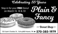 Celebrating 55 YearsPlain &FancyStop in for your FREE Donuton March 13, 14 & 15!- Donut Shop-120 Saint Charles St., Schuylkill Haven, PA  570-385-1979 Celebrating 55 Years Plain & Fancy Stop in for your FREE Donut on March 13, 14 & 15! - Donut Shop- 120 Saint Charles St., Schuylkill Haven, PA  570-385-1979