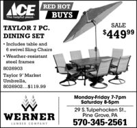 ACERED HOTBUYSThe helpful place.SALETAYLOR 7 PC.$44999DINING SET Includes table and6 swivel Sling ChairsWeather-resistantsteel frames8026903Taylor 9' MarketUmbrella,8026902...$119.99Monday-Friday 7-7pmSaturday 8-5pm............29 S. Tulpehocken St.,Pine Grove, PAWERNER570-345-2561LUMBER COMPANY ACE RED HOT BUYS The helpful place. SALE TAYLOR 7 PC. $44999 DINING SET  Includes table and 6 swivel Sling Chairs Weather-resistant steel frames 8026903 Taylor 9' Market Umbrella, 8026902...$119.99 Monday-Friday 7-7pm Saturday 8-5pm ....... ..... 29 S. Tulpehocken St., Pine Grove, PA WERNER 570-345-2561 LUMBER COMPANY