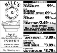 "BILL'SPRODUCELarge SweetCNTALOUPES.99 ea.FreshICEBERG &ROMAINE LETTUCE.69"" headGreenKETCABBAGE.95 head... .... ...SweetCLEMENTINES2.49 3 Ib. bagSNACK ATTACK!Stop by to check out our CHIPS,CHEESE BALLS & SNACK TREATS!DELIRoute 443RoastedLong Run Road1 Mile West of Schuylkill Haven TURKEY BREAST.3.89 Ib.Land-O-LakesDOMESTICSWISS CHEESE.570-385-2010$3.89 lb.MONDAY thru SUNDAY7:00 a.m. to 9:00 p.m.Captain Niki'sSÉAFOOD SALAD.$3.79 lb.Play PA Lottery Here!CEPROMA BILL'S PRODUCE Large Sweet CNTALOUPES. 99 ea. Fresh ICEBERG & ROMAINE LETTUCE.69"" head Green KET CABBAGE. 95 head ... .... ... Sweet CLEMENTINES2.49 3 Ib. bag SNACK ATTACK! Stop by to check out our CHIPS, CHEESE BALLS & SNACK TREATS! DELI Route 443 Roasted Long Run Road 1 Mile West of Schuylkill Haven TURKEY BREAST.3.89 Ib. Land-O-Lakes DOMESTIC SWISS CHEESE. 570-385-2010 $3.89 lb. MONDAY thru SUNDAY 7:00 a.m. to 9:00 p.m. Captain Niki's SÉAFOOD SALAD.$3.79 lb. Play PA Lottery Here! CE PRO MA"