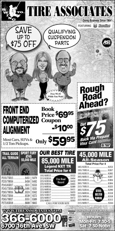 TIRE ASSOCIATESTO.NGDoing Business Since 1964FEATURINGHavolineSAVEUP TO$75 OFFQUALIFYINGSUSPENSIONPARTSASERoughRoadAhead?Free Wi-FiWhile You Wait!FRONT ENDCOMPUTERIZED CouponALIGNMENTBookPrice $6995We're With You For EveryBump and Tu$75Only $5995Get-$1000Most Cars, SUVS & 5Back Via PrepaidVisa Card1/2 Ton Pickups.TRAIL GUIDE SPORT FURY OUR BEST TIREALL TERRAIN45,000 MILEAT4S55,00 MILE 85,000 MILE AÍL-SeasonLegend NXT TRTotal Price for 4Total Price For 4185/65R14$253195/70R14.$267S282$287195/65R15195/6ORI5.$451 | $479 215/65R16.$322205/6OR15.$404P235/75R15.P235/70R16.P245/65R17P245/75R16P265/70R16Free RoadHazardu $304.$304205/65RI5$458 $492 225/65R16235/65R16$511 $553$432.$465 205/7OR15$389 215/70R15.$411 205/55RI6$455 215/6ORI6$502$472S503 225/60RI6215/60R17.215/60R16$325$491 $531225/60RI6$524 $562 215/6ORI7STEEL S290$318BELTEDP265/75R16P265/70RI7P275/65R18$539 $572 225/5SRI7225/50R16.S318$551 $589225/60R17RADIAL235/60RI7.$315$608 | $665CALL FOR YOUR SIZE$344wwW.TIREASSOCIATES.COMOWING SERVICEAVAILABLEVISA366-60006700 16th Ave. SWPRICES PLUS SALES TAXHOURS:Mon-Fri: 7:30-5Sat: 7:30-NoonLIKEUSON TIRE ASSOCIATES TO. NG Doing Business Since 1964 FEATURING Havoline SAVE UP TO $75 OFF QUALIFYING SUSPENSION PARTS ASE Rough Road Ahead? Free Wi-Fi While You Wait! FRONT END COMPUTERIZED Coupon ALIGNMENT Book Price $6995 We're With You For Every Bump and Tu $75 Only $5995 Get -$1000 Most Cars, SUVS & 5 Back Via Prepaid Visa Card 1/2 Ton Pickups. TRAIL GUIDE SPORT FURY OUR BEST TIRE ALL TERRAIN 45,000 MILE AT4S 55,00 MILE 85,000 MILE AÍL-Season Legend NXT TR Total Price for 4 Total Price For 4 185/65R14 $253 195/70R14. $267 S282 $287 195/65R15 195/6ORI5. $451 | $479 215/65R16. $322 205/6OR15. $404 P235/75R15. P235/70R16. P245/65R17 P245/75R16 P265/70R16 Free Road Hazard u $304 .$304 205/65RI5 $458 $492 225/65R16 235/65R16 $511 $553 $432 .$465 205/7OR15 $389 215/70R15. $411 205/55RI6 $455 215/6ORI6 $502 $472 S503 225/60RI6 215/60R17. 215/60R16 $325 $491 $531 225/60RI6 $524 $562 