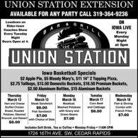 "UNION STATION EXTENSIONAVAILABLE FOR ANY PARTY CALL 319-364-9236ONIOWA LIVELowdown onRider-townCoaches ShowEveryMondayNightat 5pmB AREvery TuesdayNightDoors Open at 4.UNION STATIONlowa Basketball Specials$2 Apple Pie, $5 Bloody Mary's, $11 14"" 2 Topping Pizza,$2.75 Tallboys, $13.50 Domestic Buckets, $18.50 Premium Buckets,$2.50 Aluminum Bottles, $15 Aluminum BucketsThursdayMarch 12FridayMarch 13MondayMarch 16TuesdayMarch 17WednesdayMarch 18Ham and CheeseSteak SandwichMeatloaf,Corn BeefFish & ShrimpStuffed Chicken$9.00Mashed Potatoesand CabbageCombo withBreast, RoastedPotatoes, SteamedBroccoli, and Dessert$8.00Fish Sandwichwith Gravy and$8.00French FriesGreen Beans$7.00$7.00with Choice of Side$7.00Includes Soft Drink, Tea or Coffee  Monday-Friday  11AM-2PM1724 16TH AVE. SW, CEDAR RAPIDS UNION STATION EXTENSION AVAILABLE FOR ANY PARTY CALL 319-364-9236 ON IOWA LIVE Lowdown on Rider-town Coaches Show Every Monday Night at 5pm B AR Every Tuesday Night Doors Open at 4. UNION STATION lowa Basketball Specials $2 Apple Pie, $5 Bloody Mary's, $11 14"" 2 Topping Pizza, $2.75 Tallboys, $13.50 Domestic Buckets, $18.50 Premium Buckets, $2.50 Aluminum Bottles, $15 Aluminum Buckets Thursday March 12 Friday March 13 Monday March 16 Tuesday March 17 Wednesday March 18 Ham and Cheese Steak Sandwich Meatloaf, Corn Beef Fish & Shrimp Stuffed Chicken $9.00 Mashed Potatoes and Cabbage Combo with Breast, Roasted Potatoes, Steamed Broccoli, and Dessert $8.00 Fish Sandwich with Gravy and $8.00 French Fries Green Beans $7.00 $7.00 with Choice of Side $7.00 Includes Soft Drink, Tea or Coffee  Monday-Friday  11AM-2PM 1724 16TH AVE. SW, CEDAR RAPIDS"