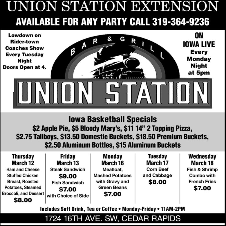 """UNION STATION EXTENSIONAVAILABLE FOR ANY PARTY CALL 319-364-9236ONIOWA LIVELowdown onRider-townCoaches ShowEveryMondayNightat 5pmB AREvery TuesdayNightDoors Open at 4.UNION STATIONlowa Basketball Specials$2 Apple Pie, $5 Bloody Mary's, $11 14"""" 2 Topping Pizza,$2.75 Tallboys, $13.50 Domestic Buckets, $18.50 Premium Buckets,$2.50 Aluminum Bottles, $15 Aluminum BucketsThursdayMarch 12FridayMarch 13MondayMarch 16TuesdayMarch 17WednesdayMarch 18Ham and CheeseSteak SandwichMeatloaf,Corn BeefFish & ShrimpStuffed Chicken$9.00Mashed Potatoesand CabbageCombo withBreast, RoastedPotatoes, SteamedBroccoli, and Dessert$8.00Fish Sandwichwith Gravy and$8.00French FriesGreen Beans$7.00$7.00with Choice of Side$7.00Includes Soft Drink, Tea or Coffee  Monday-Friday  11AM-2PM1724 16TH AVE. SW, CEDAR RAPIDS UNION STATION EXTENSION AVAILABLE FOR ANY PARTY CALL 319-364-9236 ON IOWA LIVE Lowdown on Rider-town Coaches Show Every Monday Night at 5pm B AR Every Tuesday Night Doors Open at 4. UNION STATION lowa Basketball Specials $2 Apple Pie, $5 Bloody Mary's, $11 14"""" 2 Topping Pizza, $2.75 Tallboys, $13.50 Domestic Buckets, $18.50 Premium Buckets, $2.50 Aluminum Bottles, $15 Aluminum Buckets Thursday March 12 Friday March 13 Monday March 16 Tuesday March 17 Wednesday March 18 Ham and Cheese Steak Sandwich Meatloaf, Corn Beef Fish & Shrimp Stuffed Chicken $9.00 Mashed Potatoes and Cabbage Combo with Breast, Roasted Potatoes, Steamed Broccoli, and Dessert $8.00 Fish Sandwich with Gravy and $8.00 French Fries Green Beans $7.00 $7.00 with Choice of Side $7.00 Includes Soft Drink, Tea or Coffee  Monday-Friday  11AM-2PM 1724 16TH AVE. SW, CEDAR RAPIDS"""