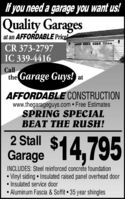 f you need a garage you want us!Quality Garagesat an AFFORDABLE Price!CR 373-2797IC 339-4416Callthe Garage Guys! atAFFORDABLE CONSTRUCTIONwww.thegarageguys.com Free EstimatesSPRING SPECIALBEAT THE RUSH!2 StallGarage 14,795INCLUDES: Steel reinforced concrete foundationVinyl siding Insulated raised panel overhead door Insulated service door Aluminum Fascia & Soffit  35 year shingles f you need a garage you want us! Quality Garages at an AFFORDABLE Price! CR 373-2797 IC 339-4416 Call the Garage Guys! at AFFORDABLE CONSTRUCTION www.thegarageguys.com Free Estimates SPRING SPECIAL BEAT THE RUSH! 2 Stall Garage 14,795 INCLUDES: Steel reinforced concrete foundation Vinyl siding Insulated raised panel overhead door  Insulated service door  Aluminum Fascia & Soffit  35 year shingles