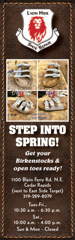 LvON HIDEREPAIRSHOEyon HideShoe RepairSTEP INTOSPRING!Get yourBirkenstocks &open toes ready!1100 Blairs Ferry Rd. N.E.Cedar Rapids(next to East Side Target)319-289-8079Tues-Fri.,10:30 a.m. - 6:30 p.m.Sat.,10:00 a.m. - 4:00 p.m.Sun & Mon - Closed LvON HIDE REPAIR SHOE yon Hide Shoe Repair STEP INTO SPRING! Get your Birkenstocks & open toes ready! 1100 Blairs Ferry Rd. N.E. Cedar Rapids (next to East Side Target) 319-289-8079 Tues-Fri., 10:30 a.m. - 6:30 p.m. Sat., 10:00 a.m. - 4:00 p.m. Sun & Mon - Closed