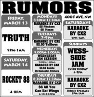 RUMORSMONDAYS8:30PM-12:3OAMKARAOKE BY CX2$5 Pitchers$5 Pizzas400 F AVE. NWFRIDAY,MARCH 13SATURDAYSKARAOKEBY CX2TRUTHTUESDAYS7-9PMKARAOKE BY CX2$2.50 Tallboys9PM-1AMSUNDAYSWEDNESDAYS9:00PM-1:0OAMWEDNESDAYJAM SESSIONWESS-SIDEJAM9PM-1AMSATURDAY,MARCH 149:00PM-1:00AMKARAOKE BY CX2$3.50 Bombs$5 Domestic PitchersEVERY SUNDAY4-7PMTHURSDAYS8:30PM-12:3OAMKARAOKE BY CX2$6 All YouCan Eat WingsROCKET 88KARAOKEBY CX24-8PMDRINK SPECIALS9PM-1AM6:30-8:30PM RUMORS MONDAYS 8:30PM-12:3OAM KARAOKE BY CX2 $5 Pitchers $5 Pizzas 400 F AVE. NW FRIDAY, MARCH 13 SATURDAYS KARAOKE BY CX2 TRUTH TUESDAYS 7-9PM KARAOKE BY CX2 $2.50 Tallboys 9PM-1AM SUNDAYS WEDNESDAYS 9:00PM-1:0OAM WEDNESDAY JAM SESSION WESS- SIDE JAM 9PM-1AM SATURDAY, MARCH 14 9:00PM-1:00AM KARAOKE BY CX2 $3.50 Bombs $5 Domestic Pitchers EVERY SUNDAY 4-7PM THURSDAYS 8:30PM-12:3OAM KARAOKE BY CX2 $6 All You Can Eat Wings ROCKET 88 KARAOKE BY CX2 4-8PM DRINK SPECIALS 9PM-1AM 6:30-8:30PM