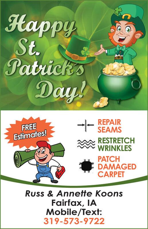 HappySt.Patrick'sDay!FREEEstimates!REPAIRSEAMSRESTRETCHWRINKLESPATCHDAMAGEDCARPETRuss & Annette KoonsFairfax, IAMobile/Text:319-573-9722 Happy St. Patrick's Day! FREE Estimates! REPAIR SEAMS RESTRETCH WRINKLES PATCH DAMAGED CARPET Russ & Annette Koons Fairfax, IA Mobile/Text: 319-573-9722