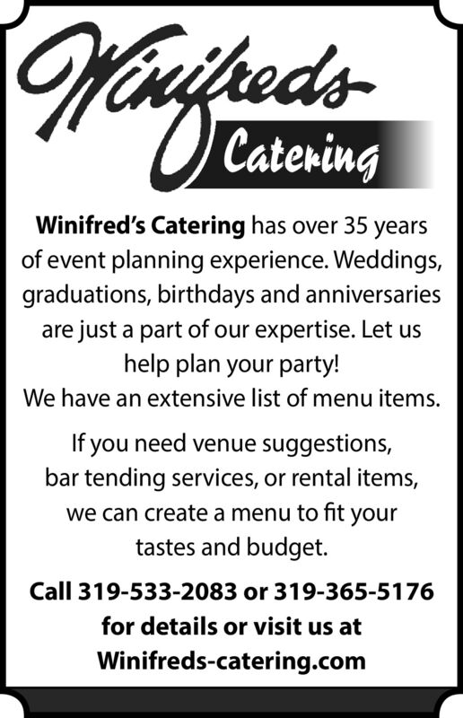 HinftudeedsCateringWinifred's Catering has over 35 yearsof event planning experience. Weddings,graduations, birthdays and anniversariesare just a part of our expertise. Let ushelp plan your party!We have an extensive list of menu items.If you need venue suggestions,bar tending services, or rental items,we can create a menu to fit yourtastes and budget.Call 319-533-2083 or 319-365-5176for details or visit us atWinifreds-catering.com Hinftude eds Catering Winifred's Catering has over 35 years of event planning experience. Weddings, graduations, birthdays and anniversaries are just a part of our expertise. Let us help plan your party! We have an extensive list of menu items. If you need venue suggestions, bar tending services, or rental items, we can create a menu to fit your tastes and budget. Call 319-533-2083 or 319-365-5176 for details or visit us at Winifreds-catering.com