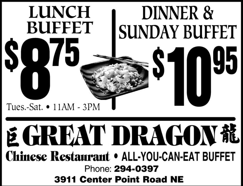 LUNCHBUFFETDINNER &SUNDAY BUFFET%$8$07595Tues.-Sat.  11AM - 3PMÉ GREAT DRAGON Chinese Restaurant  ALL-YOU-CAN-EAT BUFFETPhone: 294-03973911 Center Point Road NE LUNCH BUFFET DINNER & SUNDAY BUFFET %$8 $075 95 Tues.-Sat.  11AM - 3PM É GREAT DRAGON  Chinese Restaurant  ALL-YOU-CAN-EAT BUFFET Phone: 294-0397 3911 Center Point Road NE