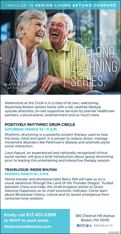 INDULGE IN SENIOR LIVING BEYOND COMPARE.JOIN US FOR OURLIFELONGLEARNINGSERIES.WATERSTONEAT THE CIRCLEWaterstone at the Circle is in a class of its own, welcomingdiscerning Boston seniors home with a full, carefree lifestyle,upscale amenities, on-site supportive services by premier healthcarepartners, cultural events, entertainment and so much more.POSITIVELY RHYTHMIC! DRUM CIRCLESATURDAY, MARCH 14 | 11 A.M.Rhythmic drumming is a powerful ancient therapy used to healthe body, mind and spirit. It is proven to reduce stress, managemovement disorders like Parkinson's disease and promote joyfulsocial interaction.Lissa Kapust, an experienced and nationally recognized clinicalsocial worker, will give a brief introduction about group drummingprior to leading this entertaining and interactive therapy session.TRAVELOGUE: INSIDE BHUTANMONDAY, MARCH 16 | 3 P.M.World traveler and photojournalist Barry Pell will take us on avisual adventure through the Land of the Thunder Dragon. Tuckedbetween China and India, the small kingdom points to GrossNational Happiness as its chief economic indicator. Come learnabout Bhutanese history, culture and its recent emergence fromcenturies-long isolation.Kindly call 617.401.0399385 Chestnut Hill Avenueto RSVP to each event.Boston, MA 02135WaterstoneNewton.comM0Q6 MASS RELAY 711 INDULGE IN SENIOR LIVING BEYOND COMPARE. JOIN US FOR OUR LIFELONG LEARNING SERIES. WATERSTONE AT THE CIRCLE Waterstone at the Circle is in a class of its own, welcoming discerning Boston seniors home with a full, carefree lifestyle, upscale amenities, on-site supportive services by premier healthcare partners, cultural events, entertainment and so much more. POSITIVELY RHYTHMIC! DRUM CIRCLE SATURDAY, MARCH 14 | 11 A.M. Rhythmic drumming is a powerful ancient therapy used to heal the body, mind and spirit. It is proven to reduce stress, manage movement disorders like Parkinson's disease and promote joyful social interaction. Lissa Kapust, an experienced and nationally reco