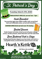 · St. Patrick's DayTuesday, March 17th, 2020BREAKFAST SPECIAL served 7am - 3pmtrish BenedictTwo poached eggs atop english muffins with corned beefhash and Hollandaise sauce, served with homefriesDINNER SPECIALS served noon til closingBoiled DinnerTender braised red brisket of beef served with green cabbage,carrots, red bliss potatoes, whole baby beets and Irish soda breadBeer Battered Fish'n ChipsGeorges Bank flounder dipped in our beer batter and fried to aApprovedcrisp golden brown, served with fries and our house cole slawHearth'n KettleRESTAURANTS · Est. 1973Full Menu also available!WEYMOUTH (781) 331-7007www.HEARTHNKETTLE.COMNW-CN13877799 · St. Patrick's Day Tuesday, March 17th, 2020 BREAKFAST SPECIAL served 7am - 3pm trish Benedict Two poached eggs atop english muffins with corned beef hash and Hollandaise sauce, served with homefries DINNER SPECIALS served noon til closing Boiled Dinner Tender braised red brisket of beef served with green cabbage, carrots, red bliss potatoes, whole baby beets and Irish soda bread Beer Battered Fish'n Chips Georges Bank flounder dipped in our beer batter and fried to a Approved crisp golden brown, served with fries and our house cole slaw Hearth'n Kettle RESTAURANTS · Est. 1973 Full Menu also available! WEYMOUTH (781) 331-7007 www.HEARTHNKETTLE.COM NW-CN13877799