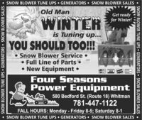 SNOW BLOWER TUNE UPS GENERATORS  SNOW BLOWER SALESOld ManGet readyfor Winter!WINTERis Tuning up...YOU SHOULD TOO!!!Snow Blower Service Full Line of Parts  New Equipment VISADUCIRFour SeasonsPower Equipment580 Bedford St. (Route 18) Whitman781-447-1122FALL HOURS: Monday - Friday 8-5; Saturday 8-1SNOW BLOWER TUNE UPS  GENERATORS  SNOW BLOWER SALES SNOW BLOWER TUNE UPS GENERATORS  SNOW BLOWER SALES SNOW BLOWER TUNE UPS  GENERATORS  SNOW BLOWER SALES SNOW BLOWER TUNE UPS GENERATORS  SNOW BLOWER SALES Old Man Get ready for Winter! WINTER is Tuning up... YOU SHOULD TOO!!! Snow Blower Service  Full Line of Parts   New Equipment  VISA DUCIR Four Seasons Power Equipment 580 Bedford St. (Route 18) Whitman 781-447-1122 FALL HOURS: Monday - Friday 8-5; Saturday 8-1 SNOW BLOWER TUNE UPS  GENERATORS  SNOW BLOWER SALES  SNOW BLOWER TUNE UPS GENERATORS  SNOW BLOWER SALES  SNOW BLOWER TUNE UPS  GENERATORS  SNOW BLOWER SALES