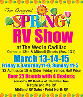 The OriginalSPRINGRV Showat The Wex in CadillacCorner of 13th & Mitchell Streets (Bus. 131)March 13-14-15Friday & Saturday 11-8; Sunday 11-5$2 Admission 18 & Older · Friday Seniors Half PriceOver 25 Brands with 4 Dealers:Jensen's RV Center of Cadillac, Inc.Nature and Me RVMidland RV Sales · Point North RV The Original SPRING RV Show at The Wex in Cadillac Corner of 13th & Mitchell Streets (Bus. 131) March 13-14-15 Friday & Saturday 11-8; Sunday 11-5 $2 Admission 18 & Older · Friday Seniors Half Price Over 25 Brands with 4 Dealers: Jensen's RV Center of Cadillac, Inc. Nature and Me RV Midland RV Sales · Point North RV