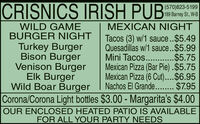 CRISNICS IRISH PUB(570)823-5199189 Barney St., W-BWILD GAMEBURGER NIGHTMEXICAN NIGHTTacos (3) w/1 sauce..$5.49Quesadillas w/1 sauce.$5.99Mini Tacos.. .$5.75Mexican Pizza (Bar Pie) .$5.75Mexican Pizza (6 Cut)..$6.95Nachos El Grande. . $7.95Corona/Corona Light bottles $3.00 - Margarita's $4.00OUR ENCLOSED HEATED PATIO IS AVAILABLETurkey BurgerBison BurgerVenison BurgerElk BurgerWild Boar BurgerFOR ALL YOUR PARTY NEEDS CRISNICS IRISH PUB (570)823-5199 189 Barney St., W-B WILD GAME BURGER NIGHT MEXICAN NIGHT Tacos (3) w/1 sauce..$5.49 Quesadillas w/1 sauce.$5.99 Mini Tacos.. .$5.75 Mexican Pizza (Bar Pie) .$5.75 Mexican Pizza (6 Cut)..$6.95 Nachos El Grande. . $7.95 Corona/Corona Light bottles $3.00 - Margarita's $4.00 OUR ENCLOSED HEATED PATIO IS AVAILABLE Turkey Burger Bison Burger Venison Burger Elk Burger Wild Boar Burger FOR ALL YOUR PARTY NEEDS