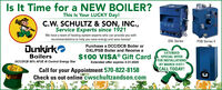 Is It Time for a NEW BOILER?This Is Your LUCKY Day!C.W. SCHULTZ & SON, INC.,Service Experts since 1921We have a team of heating system experts who can provide you withrecommendations to help you save energy and save money!DXL SeriesPSB Series IIDunkírkoPurchase a DCC/DCB Boiler orDXL/PSB Boiler and Receive aEXTENDEDBoilersDCCIDCB 95% AFUE AI Control Energy Star$100 VISA® Gift CardSPECIAL OFFERFOR INSTALLATIONSBY MARCH 31ST!CALL TODAY!Extended offer expires 3-31-2020Call for your Appointment 570-822-8158Check us out online cwschultzandson.com Is It Time for a NEW BOILER? This Is Your LUCKY Day! C.W. SCHULTZ & SON, INC., Service Experts since 1921 We have a team of heating system experts who can provide you with recommendations to help you save energy and save money! DXL Series PSB Series II Dunkírko Purchase a DCC/DCB Boiler or DXL/PSB Boiler and Receive a EXTENDED Boilers DCCIDCB 95% AFUE AI Control Energy Star $100 VISA® Gift Card SPECIAL OFFER FOR INSTALLATIONS BY MARCH 31ST! CALL TODAY! Extended offer expires 3-31-2020 Call for your Appointment 570-822-8158 Check us out online cwschultzandson.com