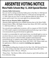 ABSENTEE VOTING NOTICEMora Public Schools May 12, 2020 Special ElectionAbsentee Ballot InformationYou can vote by casting an absentee ballot prior to the May 12, 2020 SpecialElection. Absentee voting begins March 27, 2020 and runs through May11, 2020. There are two ways to vote by absentee ballot for this election inperson and by mail. First, you must apply for an absentee ballot.How to Get an Absentee Ballot ApplicationAbsentee ballot applications are available business days at the Mora PublicSchools District Office, 400 Maple Avenue East, Mora, MN 55051 until May11, 2020 from 8:00 a.m.- 4:30 p.m.You can pick up an application in person, call in a request at (320) 679-6200ext 5550, email a request to kchristianson@moraschools.org, or go to http://www.moraschools.org and download an application.In order to accommodate for mail transit times, you should apply as soon asyou know that you want to vote by absentee ballot. Completed applicationforms may be faxed to (320) 679-6209, emailed to kchristianson@moraschools.org, or mailed to Mora Public Schools Attn: District Office -Elections, 400 Maple Avenue East, Mora, MN 55051-1387. Please make surethe application is filled out completely including your signature.Polling SiteThe combined polling place location for the May 12th, 2020 Special Electionis the City of Mora-City Hall, 101 Lake Street South, Mora, MN 55051.Polling hours will be 7:00 a.m.- 8:00 p.m.*Please Note - The District Office will be closed on April 10th and there willbe no absentee voting. ABSENTEE VOTING NOTICE Mora Public Schools May 12, 2020 Special Election Absentee Ballot Information You can vote by casting an absentee ballot prior to the May 12, 2020 Special Election. Absentee voting begins March 27, 2020 and runs through May 11, 2020. There are two ways to vote by absentee ballot for this election in person and by mail. First, you must apply for an absentee ballot. How to Get an Absentee Ballot Application Absentee ballot applications are available 