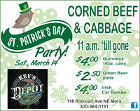 CORNED BEEFST. PATRICK'S DAY & CABBAGE11 a.m. 'till goneParty!$4.00GuinnessSat, March 1416oz. cans2,50 Green Beer$4.00KEV'Spints00 IrishEPOTCar Bombs118 Railroad Ave NE Mora320-364-1131 CORNED BEEF ST. PATRICK'S DAY & CABBAGE 11 a.m. 'till gone Party! $4.00 Guinness Sat, March 14 16oz. cans 2,50 Green Beer $4.00 KEV'S pints 00 Irish EPOT Car Bombs 118 Railroad Ave NE Mora 320-364-1131