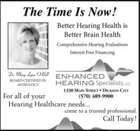 The Time Is Now!Better Hearing Health isBetter Brain HealthComprehensive Hearing EvaluationsInterest Free FinancingDr. Mary Lynn O'BellENHANCEDBOARD CERTIFIED INHEARING Specialists, LLCAUDIOLOGYFor all of your1330 MAIN STREET  DICKSON CITY(570) 489-9900Hearing Healthcare needs...come to a trusted professional.Call Today! The Time Is Now! Better Hearing Health is Better Brain Health Comprehensive Hearing Evaluations Interest Free Financing Dr. Mary Lynn O'Bell ENHANCED BOARD CERTIFIED IN HEARING Specialists, LLC AUDIOLOGY For all of your 1330 MAIN STREET  DICKSON CITY (570) 489-9900 Hearing Healthcare needs... come to a trusted professional. Call Today!