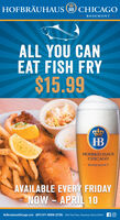 HOFBRÄUHAUS B CHICAGOROSEMONTALL YOU CANEAT FISH FRY$15.99HBHOFBRÄUHAUSCHICAGO- ROSEMOONT -AVAILABLE EVERY FRIDAYNOW - APRIL 10HofbrauhausChicago.com (847) 671-BREW (2739) 5500 Park Place, Rosemont. llinois 60018 fO HOFBRÄUHAUS B CHICAGO ROSEMONT ALL YOU CAN EAT FISH FRY $15.99 HB HOFBRÄUHAUS CHICAGO - ROSEMOONT - AVAILABLE EVERY FRIDAY NOW - APRIL 10 HofbrauhausChicago.com (847) 671-BREW (2739) 5500 Park Place, Rosemont. llinois 60018 fO