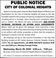 PUBLIC NOTICECITY OF COLONIAL HEIGHTSNotice is hereby given that the Real Estate Board of Review andEqualization for the City of Colonial Heights will meet on the dayhereafter listed for the purpose of hearing complaints of inequalitiesincluding errors in acreage. Upon hearing such complaints eitheroral or written, the Board will give consideration AND EITHERINCREASE, DECREASE OR AFFIRM SUCH ASSESSMENTS.Before relief can be given, the taxpayer must overcome a clearpresumption in favor of the assessment by showing that the propertyis not uniform with similar properties or show that the property isassessed in excess of its fair market value.All meetings will be in City Council Chambers in the City HallBuilding located at 201 James Avenue, Colonial Heights, Virginia23834. For an appointment, call (804) 520-9272 between 8:30a.m. and 5:00 p.m.; Monday through Friday.Wednesday, March 25, 2020 2:00 p.m. - 7:00 p.m.By order of the City of Colonial Heights Board of Equalization.This notice is in compliance with Section 58.1-3378 of the Code of VirginiaPB-00480741 PUBLIC NOTICE CITY OF COLONIAL HEIGHTS Notice is hereby given that the Real Estate Board of Review and Equalization for the City of Colonial Heights will meet on the day hereafter listed for the purpose of hearing complaints of inequalities including errors in acreage. Upon hearing such complaints either oral or written, the Board will give consideration AND EITHER INCREASE, DECREASE OR AFFIRM SUCH ASSESSMENTS. Before relief can be given, the taxpayer must overcome a clear presumption in favor of the assessment by showing that the property is not uniform with similar properties or show that the property is assessed in excess of its fair market value. All meetings will be in City Council Chambers in the City Hall Building located at 201 James Avenue, Colonial Heights, Virginia 23834. For an appointment, call (804) 520-9272 between 8:30 a.m. and 5:00 p.m.; Monday through Friday. Wednesday, March 25, 2020 2:00 p.m. - 7:00 p.m. By order of the City of Colonial Heights Board of Equalization. This notice is in compliance with Section 58.1-3378 of the Code of Virginia PB-00480741