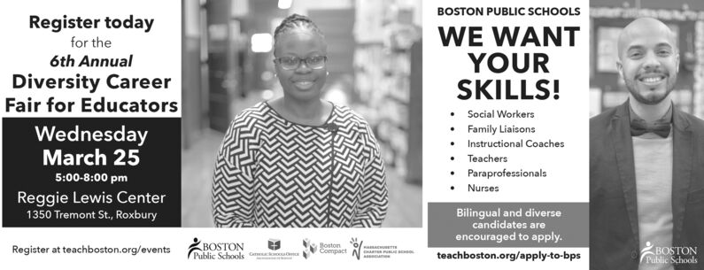 BOSTON PUBLIC SCHOOLSRegister todayfor the6th AnnualDiversity CareerFair for EducatorsWednesdayWE WANTYOURSKILLS! Social Workers Family Liaisons Instructional Coaches TeachersParaprofessionalsNursesMarch 255:00-8:00 pmReggie Lewis CenterBilingual and diversecandidates areencouraged to apply.teachboston.org/apply-to-bps1350 Tremont St., RoxburyRegister at teachboston.org/eventsMARSACHUBeTTSPublic Schools C aBOSTONBostonCompactPublic SchoolsBOSTON BOSTON PUBLIC SCHOOLS Register today for the 6th Annual Diversity Career Fair for Educators Wednesday WE WANT YOUR SKILLS!  Social Workers  Family Liaisons  Instructional Coaches  Teachers Paraprofessionals Nurses March 25 5:00-8:00 pm Reggie Lewis Center Bilingual and diverse candidates are encouraged to apply. teachboston.org/apply-to-bps 1350 Tremont St., Roxbury Register at teachboston.org/events MARSACHUBeTTS Public Schools C a BOSTON Boston Compact Public Schools BOSTON