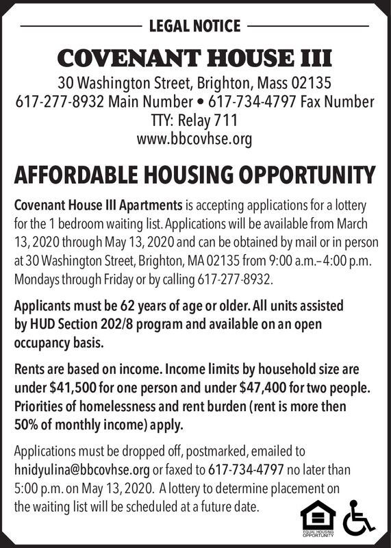LEGAL NOTICECOVENANT HOUSE III30 Washington Street, Brighton, Mass 02135617-277-8932 Main Number  617-734-4797 Fax NumberTTY: Relay 711www.bbcovhse.orgAFFORDABLE HOUSING OPPORTUNITYCovenant House III Apartments is accepting applications for a lotteryfor the 1 bedroom waiting list. Applications will be available from March13,2020 through May 13, 2020 and can be obtained by mail or in personat 30 Washington Street, Brighton, MA 02135 from 9:00 a.m.-4:00p.m.Mondays through Friday or by calling 617-277-8932.Applicants must be 62 years of age or older. All units assistedby HUD Section 202/8 program and available on an openoccupancy basis.Rents are based on income. Income limits by household size areunder $41,500 for one person and under $47,400 for two people.Priorities of homelessness and rent burden (rent is more then50% of monthly income) apply.Applications must be dropped off, postmarked, emailed tohnidyulina@bbcovhse.org or faxed to 617-734-4797 no later than5:00 p.m. on May 13,2020. A lottery to determine placement onthe waiting list will be scheduled at a future date.EQUAL HOUUENGOPPORTUNITY LEGAL NOTICE COVENANT HOUSE III 30 Washington Street, Brighton, Mass 02135 617-277-8932 Main Number  617-734-4797 Fax Number TTY: Relay 711 www.bbcovhse.org AFFORDABLE HOUSING OPPORTUNITY Covenant House III Apartments is accepting applications for a lottery for the 1 bedroom waiting list. Applications will be available from March 13,2020 through May 13, 2020 and can be obtained by mail or in person at 30 Washington Street, Brighton, MA 02135 from 9:00 a.m.-4:00p.m. Mondays through Friday or by calling 617-277-8932. Applicants must be 62 years of age or older. All units assisted by HUD Section 202/8 program and available on an open occupancy basis. Rents are based on income. Income limits by household size are under $41,500 for one person and under $47,400 for two people. Priorities of homelessness and rent burden (rent is more then 50% of monthly income) apply. Applications mu