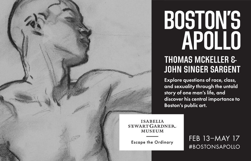 BOSTON'SAPOLLOTHOMAS MCKELLER &JOHN SINGER SARGENTExplore questions of race, class,and sexuality through the untoldstory of one man's life, anddiscover his central importance toBoston's public art.ISABELIASEWART GARDNERMUSEUMFEB 13-MAY 17Escape the Ordinary#BOSTONSAPOLLO BOSTON'S APOLLO THOMAS MCKELLER & JOHN SINGER SARGENT Explore questions of race, class, and sexuality through the untold story of one man's life, and discover his central importance to Boston's public art. ISABELIA SEWART GARDNER MUSEUM FEB 13-MAY 17 Escape the Ordinary #BOSTONSAPOLLO