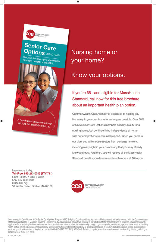 "cca gomoneamSenior CareOptions MO SNP)Nursing home orThe plan that gives you MassHealthStandard benefits and MORE.your home?Know your options.If you're 65+ and eligible for MassHealthStandard, call now for this free brochureabout an important health plan option.Commonwealth Care Allance"" is dedicated to helping youlive safely in your own home for as long as possible. Over 68%A health plan designed to keepseniors living safely at home.of CCA Senior Care Options members actually qualify for anursing home, but continue living independently at homewith our comprehensive care and support. When you enroll inour plan, you will choose doctors from our large network,including many right in your community that you may alreadyknow and trust. And then, you will recieve all the MassHealthStandard benefits you deserve and much more - at $0 to you.Lean more today.Toll-Free: 855-213-0015 (TTY 711)8 am - 8 pm, 7 days a weekFAX: 617-830-0534CCASCO.org30 Winter Street, Boston MA 02108cca commonwealthcare allancerCommonweath Care Allanos CCA Senior Care Options Program HMO SNPsa Coordnated Care plan with a Medicare contract and a contract with the Commonweathof Massachusetts ECHHS Modicaid program. Errolmert in the Pan depends on contract renewal to provide benefits for both programs to enroles. CCA comples withapplicable Federal cv nights laws and does not discriminate based on race, ethnioty, natonal orign religion gender gender identty, sex, age, mental or physical disabity,health status, clalms experience, medical tistory. genetic information evidence of insurabilty or geographic location. ATENOON Si habla espaiol tene a su disposiciónsenicios gratutos de asistencia lingüistica. Llame al 866-610-2273 (TTY 711). ATENÇÃO: Se tala ponugues, encontram-se disporiveis serviços ingusticos, gratis. Liguepara 806-610-2273 (TY 711)0 2020 Commonwath Care AlarceHs 20 17 M cca gomoneam Senior Care Options MO SNP) Nursing home or The plan that gives you MassHealth Standard benefits and MORE. your home? Know your options. If you're 65+ and eligible for MassHealth Standard, call now for this free brochure about an important health plan option. Commonwealth Care Allance"" is dedicated to helping you live safely in your own home for as long as possible. Over 68% A health plan designed to keep seniors living safely at home. of CCA Senior Care Options members actually qualify for a nursing home, but continue living independently at home with our comprehensive care and support. When you enroll in our plan, you will choose doctors from our large network, including many right in your community that you may already know and trust. And then, you will recieve all the MassHealth Standard benefits you deserve and much more - at $0 to you. Lean more today. Toll-Free: 855-213-0015 (TTY 711) 8 am - 8 pm, 7 days a week FAX: 617-830-0534 CCASCO.org 30 Winter Street, Boston MA 02108 cca commonwealth care allancer Commonweath Care Allanos CCA Senior Care Options Program HMO SNPsa Coordnated Care plan with a Medicare contract and a contract with the Commonweath of Massachusetts ECHHS Modicaid program. Errolmert in the Pan depends on contract renewal to provide benefits for both programs to enroles. CCA comples with applicable Federal cv nights laws and does not discriminate based on race, ethnioty, natonal orign religion gender gender identty, sex, age, mental or physical disabity, health status, clalms experience, medical tistory. genetic information evidence of insurabilty or geographic location. ATENOON Si habla espaiol tene a su disposición senicios gratutos de asistencia lingüistica. Llame al 866-610-2273 (TTY 711). ATENÇÃO: Se tala ponugues, encontram-se disporiveis serviços ingusticos, gratis. Ligue para 806-610-2273 (TY 711) 0 2020 Commonwath Care Alarce Hs 20 17 M"
