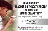 LUNG CANCER?BLADDER OR THROAT CANCER?EMPHYSEMA?SMOKE CIGARETTES?No charge unless we win. Really.Tein Malone PLLCReady for trial.Call today and speak directly with a lawyer:(617) 939-9898  www.teinmalone.com LUNG CANCER? BLADDER OR THROAT CANCER? EMPHYSEMA? SMOKE CIGARETTES? No charge unless we win. Really. Tein Malone PLLC Ready for trial. Call today and speak directly with a lawyer: (617) 939-9898  www.teinmalone.com