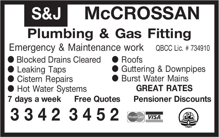 S&JMCCROSSANPlumbing & Gas FittingEmergency & Maintenance work QBCC Lic. # 734910O Blocked Drains ClearedLeaking TapsCistern RepairsHot Water Systems7 days a weekRoofsGuttering & DownpipesBurst Water MainsGREAT RATESFree QuotesPensioner Discounts3342 3452APAMaster Card VISA S&J MCCROSSAN Plumbing & Gas Fitting Emergency & Maintenance work QBCC Lic. # 734910 O Blocked Drains Cleared Leaking Taps Cistern Repairs Hot Water Systems 7 days a week Roofs Guttering & Downpipes Burst Water Mains GREAT RATES Free Quotes Pensioner Discounts 3342 3452 APA Master Card VISA