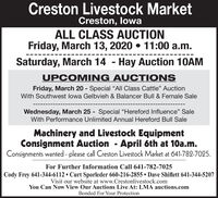 "Creston Livestock MarketCreston, lowaALL CLASS AUCTIONFriday, March 13, 2020  11:00 a.m.Saturday, March 14 - Hay Auction 10AMUPCOMING AUCTIONSFriday, March 20 - Special All Class Cattle"" AuctionWith Southwest lowa Gelbvieh & Balancer Bull & Female SaleWednesday, March 25 - Special ""Hereford Influence"" SaleWith Performance Unlimited Annual Hereford Bull SaleMachinery and Livestock EquipmentConsignment Auction - April 6th at 10a.m.Consignments wanted - please call Creston Livestock Market at 641-782-7025.For Further Information Call 641-782-7025Cody Frey 641-344-6112  Curt Sporleder 660-216-2855  Dave Shiflett 641-344-5207Visit our website at www.Crestonlivestock.comYou Can Now View Our Auctions Live At: LMA auctions.comBonded For Your Protection Creston Livestock Market Creston, lowa ALL CLASS AUCTION Friday, March 13, 2020  11:00 a.m. Saturday, March 14 - Hay Auction 10AM UPCOMING AUCTIONS Friday, March 20 - Special All Class Cattle"" Auction With Southwest lowa Gelbvieh & Balancer Bull & Female Sale Wednesday, March 25 - Special ""Hereford Influence"" Sale With Performance Unlimited Annual Hereford Bull Sale Machinery and Livestock Equipment Consignment Auction - April 6th at 10a.m. Consignments wanted - please call Creston Livestock Market at 641-782-7025. For Further Information Call 641-782-7025 Cody Frey 641-344-6112  Curt Sporleder 660-216-2855  Dave Shiflett 641-344-5207 Visit our website at www.Crestonlivestock.com You Can Now View Our Auctions Live At: LMA auctions.com Bonded For Your Protection"