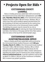 Projects Open for Bids COTTONWOOD COUNTYLANDFILLNotice is hereby given that sealed Bids will be received bythe Cottonwood County Solid Waste Administrator until 1:00p.m. Thursday, March 26, 2020, at the Cottonwood CountyAuditor/Treasurer's Office, 900 3rd Avenue, Windom, MN, atwhich time they will be publicly opened and read aloud, forthe furnishing of all labor and material for the constructionof Cell 8 Construction at the Cottonwood County Landfill.The Bidding Documents may be viewed for no cost athttp://www.sehinc.com by selecting the Project Bid Informa-tion link at the bottom of the page and the View Plans optionfrom the menu at the top of the selected project page.COTTONWOOD COUNTYAUDITOR/TREASURER OFFICENotice is hereby given that sealed Bids will be received bythe Cottonwood County Auditor/Treasurer until 1:00 p.m.Tuesday, March 31, 2020, at the Cottonwood County Auditor/Treasurer's Office, 900 3rd Avenue, Windom, MN, at whichtime they will be publicly opened and read aloud, for theremodel of the Auditor/Treasurer's Office. Further informationregarding the project may be viewed on the county website atwww.co.cottonwood.mn.us. A pre-bid conference will be heldon March 19, 2020 at 1:00 p.m. at the Courthouse in Windom,MN, to answer any project questions. Projects Open for Bids  COTTONWOOD COUNTY LANDFILL Notice is hereby given that sealed Bids will be received by the Cottonwood County Solid Waste Administrator until 1:00 p.m. Thursday, March 26, 2020, at the Cottonwood County Auditor/Treasurer's Office, 900 3rd Avenue, Windom, MN, at which time they will be publicly opened and read aloud, for the furnishing of all labor and material for the construction of Cell 8 Construction at the Cottonwood County Landfill. The Bidding Documents may be viewed for no cost at http://www.sehinc.com by selecting the Project Bid Informa- tion link at the bottom of the page and the View Plans option from the menu at the top of the selected project page. COTTONWOOD COUNTY AUDITOR/TREASURER OFFICE Notice is hereby given that sealed Bids will be received by the Cottonwood County Auditor/Treasurer until 1:00 p.m. Tuesday, March 31, 2020, at the Cottonwood County Auditor/ Treasurer's Office, 900 3rd Avenue, Windom, MN, at which time they will be publicly opened and read aloud, for the remodel of the Auditor/Treasurer's Office. Further information regarding the project may be viewed on the county website at www.co.cottonwood.mn.us. A pre-bid conference will be held on March 19, 2020 at 1:00 p.m. at the Courthouse in Windom, MN, to answer any project questions.