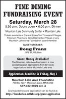 FINE DININGFUNDRAISING EVENTSaturday, March 285:30 p.m. Doors open  6:00 p.m. DinnerMountain Lake Community Center  Mountain LakeTickets available at Care & Share/Ten Thousand Villages,Peterson Pharmacy, Good Samaritan Village or anyMountain Lake Area Foundation board member.GUEST SPEAKER:Doug Franz1978 MLHS AlumGrant Money Available!The Mountain Lake Area Foundation is nowaccepting grant applications from 501 (c) (3)organizations in the Mountain Lake area.Application deadline is Friday, May 1Mountain Lake Area FoundationPO Box 123  Mountain Lake, MN 56159507-427-2999 ext. 4Grant guidelines and application can be found at:http://foundation.mtlake.org/grant-application FINE DINING FUNDRAISING EVENT Saturday, March 28 5:30 p.m. Doors open  6:00 p.m. Dinner Mountain Lake Community Center  Mountain Lake Tickets available at Care & Share/Ten Thousand Villages, Peterson Pharmacy, Good Samaritan Village or any Mountain Lake Area Foundation board member. GUEST SPEAKER: Doug Franz 1978 MLHS Alum Grant Money Available! The Mountain Lake Area Foundation is now accepting grant applications from 501 (c) (3) organizations in the Mountain Lake area. Application deadline is Friday, May 1 Mountain Lake Area Foundation PO Box 123  Mountain Lake, MN 56159 507-427-2999 ext. 4 Grant guidelines and application can be found at: http://foundation.mtlake.org/grant-application