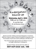 KindergartenRound-upWednesday, April I, 20209:00 a.m. to I1:00 a.m.Mt. Lake Public SchoolMt. Lake Elementary LibraryParents and their children entering kindergarten in the fall of2020 are invited to attend. Parents are asked to bring their child'simmunization record and a birth certificate to the Round-up.The school strongly urges parents and children to comeand begin preparing for kindergarten.Questions? Please call the elementary office at:507-427-2325 ext. 108 Kindergarten Round-up Wednesday, April I, 2020 9:00 a.m. to I1:00 a.m. Mt. Lake Public School Mt. Lake Elementary Library Parents and their children entering kindergarten in the fall of 2020 are invited to attend. Parents are asked to bring their child's immunization record and a birth certificate to the Round-up. The school strongly urges parents and children to come and begin preparing for kindergarten. Questions? Please call the elementary office at: 507-427-2325 ext. 108