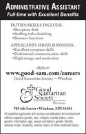 ADMINISTRATIVE ASSISTANTFull-time with Excellent BenefitsDUTIES/SKILLS INCLUDE: Reception desk Staffing and scheduling Business functionsAPPLICANTS SHOULD POSSESS: Excellent computer skills Professional communication skills High energy and motivationApply at:www.good-sam.com/careersGood Samaritan Society-WindomSEGoodSamaritanSocietyWINDOM705 6th Street  Windom, MN 56101All qualified applicants will receive consideration for employmentwithout regard to gender, race, religion, marital status, color,genetic information, age, sexual orientation, gender identity,national origin, disability, veteran status or other protected status. ADMINISTRATIVE ASSISTANT Full-time with Excellent Benefits DUTIES/SKILLS INCLUDE:  Reception desk  Staffing and scheduling  Business functions APPLICANTS SHOULD POSSESS:  Excellent computer skills  Professional communication skills  High energy and motivation Apply at: www.good-sam.com/careers Good Samaritan Society-Windom SEGood Samaritan Society WINDOM 705 6th Street  Windom, MN 56101 All qualified applicants will receive consideration for employment without regard to gender, race, religion, marital status, color, genetic information, age, sexual orientation, gender identity, national origin, disability, veteran status or other protected status.