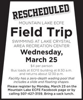 RESCHEDULEDMOUNTAIN LAKE ECFEField TripSWIMMING AT LAKE CRYSTALAREA RECREATION CENTERWednesday,March 25$4 per personBus loads at ECFE building at 8:30 a.m.and returns about 12:30 p.m.Facility has a zero-depth wading pool thatincludes a slide and floating shapes.Please register by Monday, March 23 on theMountain Lake ECFE Facebook page or bycalling 507-427-3159. Bring a sack lunch. RESCHEDULED MOUNTAIN LAKE ECFE Field Trip SWIMMING AT LAKE CRYSTAL AREA RECREATION CENTER Wednesday, March 25 $4 per person Bus loads at ECFE building at 8:30 a.m. and returns about 12:30 p.m. Facility has a zero-depth wading pool that includes a slide and floating shapes. Please register by Monday, March 23 on the Mountain Lake ECFE Facebook page or by calling 507-427-3159. Bring a sack lunch.