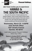 EXPECTTRAVEL AAA SOMETHINGMOREPleasant Holidays.AAA Travel invites you to experienceHAWAII &THE SOUTH PACIFICJoin us for this preview of tropical getaways fromPleasant Holidays. Listen as travel experts provide insightinto the cultural and natural wonders of this exotic slice ofparadise. Plus, learn about the special values andexclusive benefits you'll find only with AAA Travel.Wednesday, March 25 6:00PMAAA Norfolk Office1037 Omaha AvenueNorfolk, NE 68701Learn about special Pleasant HolidaysAloha Days offersSpace is limited.RSVP online atAAA.com/Eventsor call 402-371-4930BR-0736 EXPECT TRAVEL AAA SOMETHING MORE Pleasant Holidays. AAA Travel invites you to experience HAWAII & THE SOUTH PACIFIC Join us for this preview of tropical getaways from Pleasant Holidays. Listen as travel experts provide insight into the cultural and natural wonders of this exotic slice of paradise. Plus, learn about the special values and exclusive benefits you'll find only with AAA Travel. Wednesday, March 25 6:00PM AAA Norfolk Office 1037 Omaha Avenue Norfolk, NE 68701 Learn about special Pleasant Holidays Aloha Days offers Space is limited.RSVP online at AAA.com/Events or call 402-371-4930 BR-0736